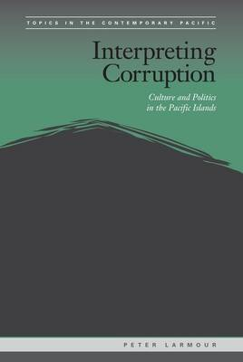 Interpreting Corruption Culture and Politics in the Pacific Islands by Peter Larmour
