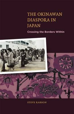 The Okinawan Dispora in Japan Crossing the Borders Within by Steve Rabson