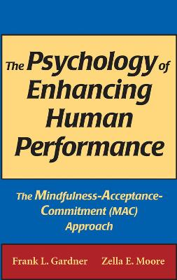 The Psychology of Enhancing Human Performance The Mindfulness-Acceptance-Commitment Approach by Frank L. Gardner, Zella E. Moore
