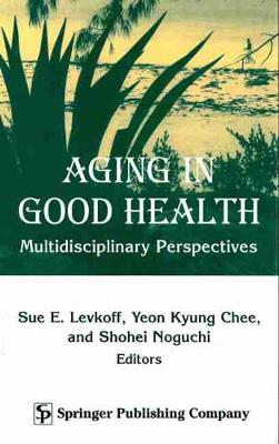 Aging In Good Health Multidisciplinary Perspectives by Sue E. Levkoff