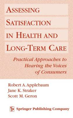 Assessing Satisfaction in Health and Long-term Care Practical Approaches to Hearing the Voices of Consumers by