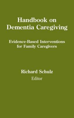 Handbook on Dementia Caregiving Evidence-Based Interventions for Family Caregivers by Richard Schulz