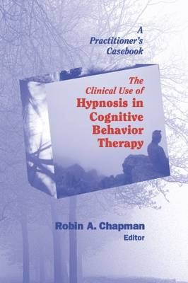 The Clinical Use of Hypnosis in Cognitive Behavior Therapy A Practitioners Casebook by Robin A. Chapman