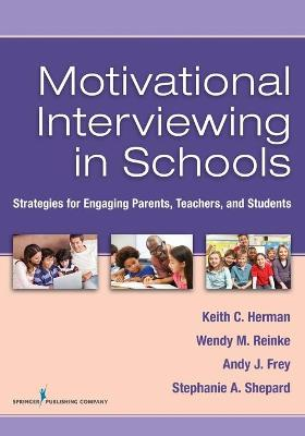 Motivational Interviewing in Schools Strategies for Engaging Parents, Teachers, and Students by Stephanie Shepard, Keith C. Herman, Wendy M. Reinke, Andy Frey
