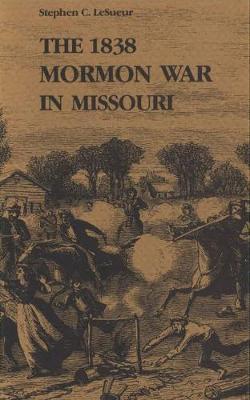 The 1838 Mormon War in Missouri by Stephen C.Le Sueur