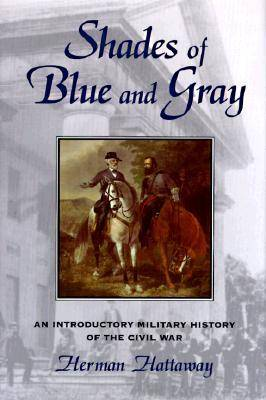 Shades of Blue and Gray An Introductory Military History of the Civil War by Herman Hattaway