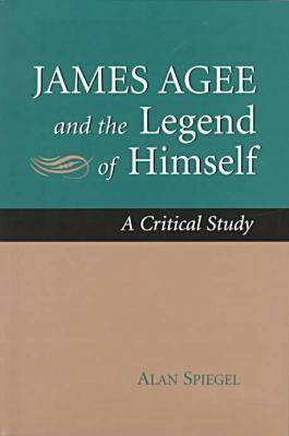 James Agee and the Legend of Himself A Critical Study by Alan Spiegel
