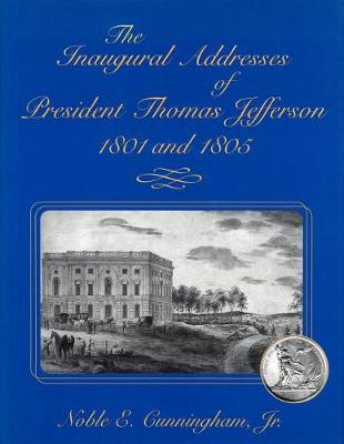 The Inaugural Addresses of President Thomas Jefferson, 1801 and 1805 by Noble E. Cunningham