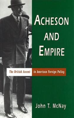 Acheson and Empire The British Accent in American Foreign Policy by John T. McNay