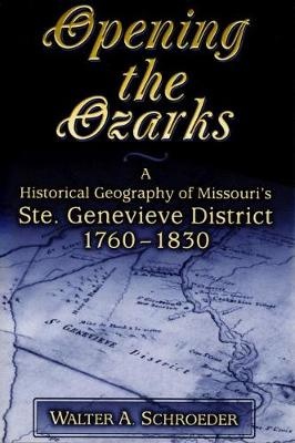 Opening the Ozarks A Historical Geography of Missouri's Ste.Genevieve District 1760-1830 by Walter A. Schroeder