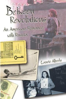 Between Revolutions An American Romance with Russia by Laurie Alberts