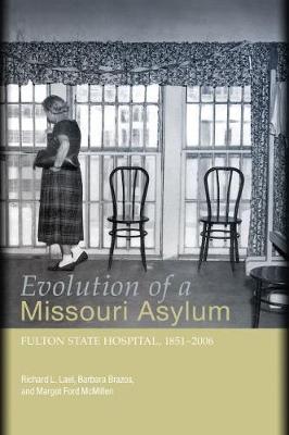 Evolution of a Missouri Asylum Fulton State Hospital, 1851-2006 by Richard L. Lael, Barbara Brazos, Margot Ford McMillen