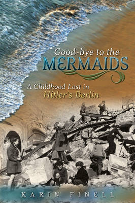 Good-bye to the Mermaids A Childhood Lost in Hitler's Berlin by Karin Finell