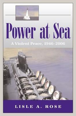 Power at Sea v. 3; Violent Peace, 1946-2006 by Lisle A. Rose