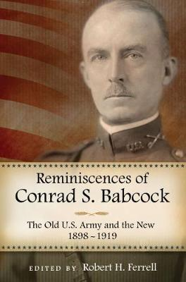 Reminiscences of Conrad S. Babcock The Old U.S. Army and the New, 1898-1919 by Robert H. Ferrell