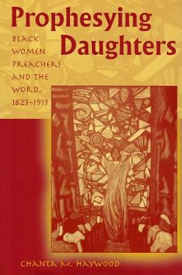 Prophesying Daughters Black Women Preachers and the Word, 1823-1913 by Chanta M. Haywood