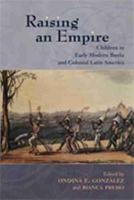 Raising an Empire Children in Early Modern Iberia and Colonial Latin America by Ondina E. Gonzalez