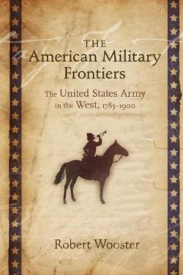 The American Military Frontiers The United States Army in the West, 1783-1900 by Robert Wooster