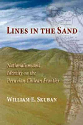Lines in the Sand Nationalism and Identity on the Peruvian-Chilean Frontier by William E. Skuban