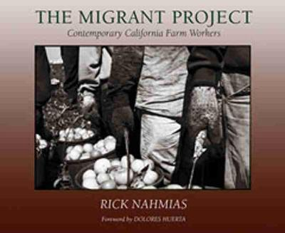 The Migrant Project Contemporary California Farm Workers by Rick Nahmias, Dolores Huerta