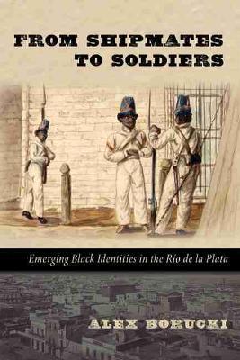 From Shipmates to Soldiers Emerging Black Identities in The Rio de la Planta by Alex Borucki