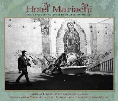 Hotel Mariachi Urban Space and Cultural Heritage in Los Angeles by Catherine L. Kurland, Enrique R. Lamadrid, Miguel A. Gandert