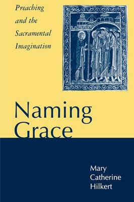 Naming Grace Preaching and the Sacramental Imagination by Professor Mary Catherine, O. P. Hilkert