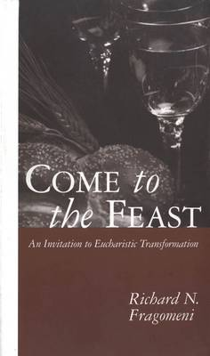 Come to the Feast Invitation to Eucharistic Transformation by Richard N. Fragomeni