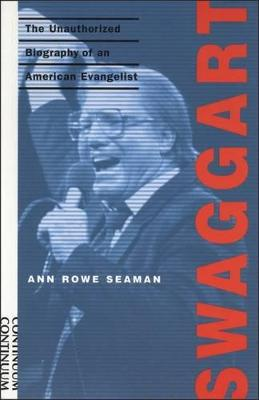 Swaggart The Unauthorized Biography of an American Evangelist by Ann Rowe Seaman