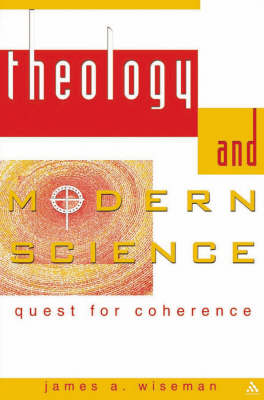 Theology and Modern Science Quest for Coherence by James A. Wiseman
