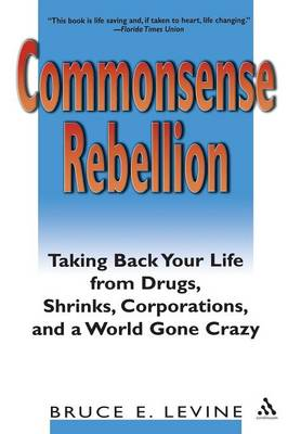 Commonsense Rebellion Taking Back Your Life from Drugs, Shrinks, Corporations and a World Gone Crazy by Bruce E. Levine
