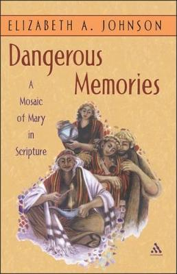 Dangerous Memories A Mosaic of Mary in Scripture by Elizabeth A. Johnson