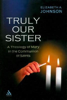 Truly Our Sister A Theology of Mary in the Communion of Saints by Elizabeth A. Johnson