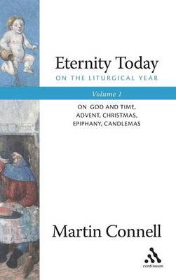 Eternity Today Eternity Today, Volume 1 Sunday, the Triduum, the Fifty Days of Easter, Lent by Martin Connell