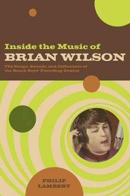 Inside the Music of Brian Wilson The Songs, Sounds, and Influences of a Pop Legend by Philip Lambert