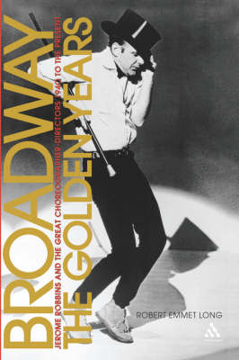 Broadway, the Golden Years Jerome Robbins and the Great Choreographer-directors, 1940 to the Present by Robert Emmet Long