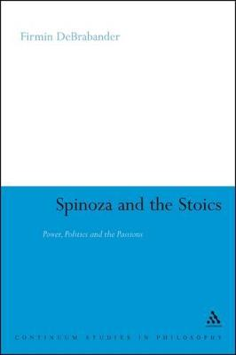 Spinoza and the Stoics Power, Politics and the Passions by Firmin DeBrabander