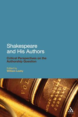 Shakespeare and His Authors Critical Perspectives on the Authorship Question by William Leahy