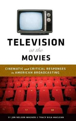 Television at the Movies Cinematic and Critical Responses to American Broadcasting by Jon Nelson Wagner, Tracy Biga MacLean