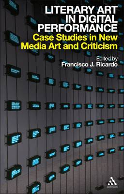 Literary Art in Digital Performance Case Studies and Critical Positions by Francisco J. Ricardo