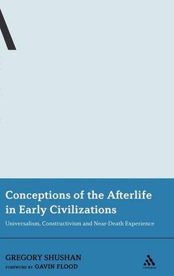 Conceptions of the Afterlife in Early Civilizations Universalism, Constructivism and Near-death Experience by Gregory Shushan, Gavin D. Flood