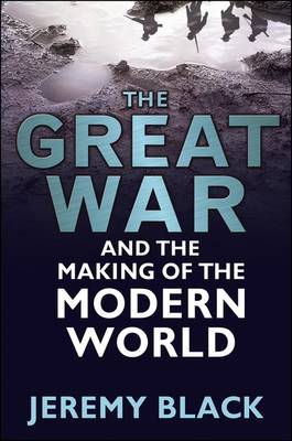 The Great War and the Making of the Modern World by Professor Jeremy Black