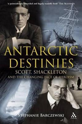 Antarctic Destinies Scott, Shackleton, and the Changing Face of Heroism by Stephanie Barczewski