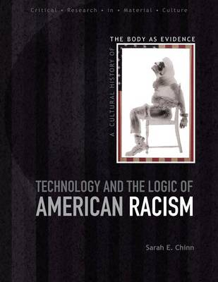 Technology and the Logic of American Racism A Cultural History of the Body as Evidence by Sarah E. Chinn