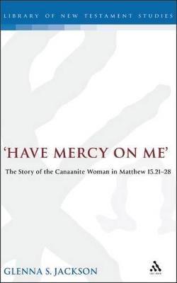 Have Mercy on ME The Story of the Canaanite Woman in Matthew 15:21-28 by Glenna S. (Associate Professor, Department of Religion and Philosophy, Otterbein College, Ohio, USA) Jackson