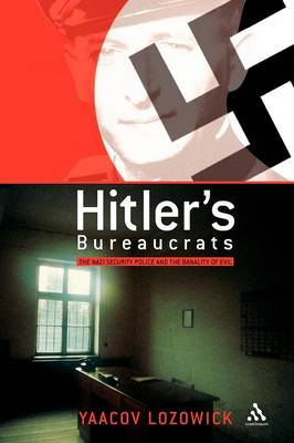 Hitler's Bureaucrats The Nazi Security Police and the Banality of Evil by Yaacov Lozowick