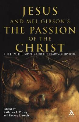 Jesus and Mel Gibson's the Passion of the Christ The Film, the Gospels, and the Claims of History by Robert Webb
