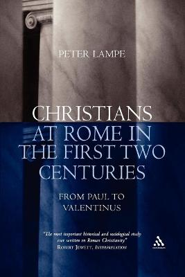 Christians at Rome in the First Two Centuries From Paul to Valentinus by Peter Lampe