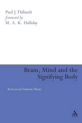 Brain, Mind and the Signifying Body An Ecosocial Semiotic Theory by Paul J. Thibault, M. A. K. Halliday