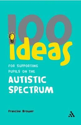 100 Ideas for Supporting Pupils on the Autistic Spectrum by Francine Brower